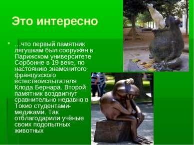 Это интересно …что первый памятник лягушкам был сооружён в Парижском универси...