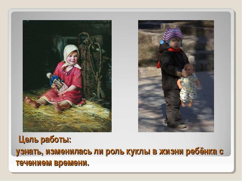 Цель работы: узнать, изменилась ли роль куклы в жизни ребёнка с течением врем...
