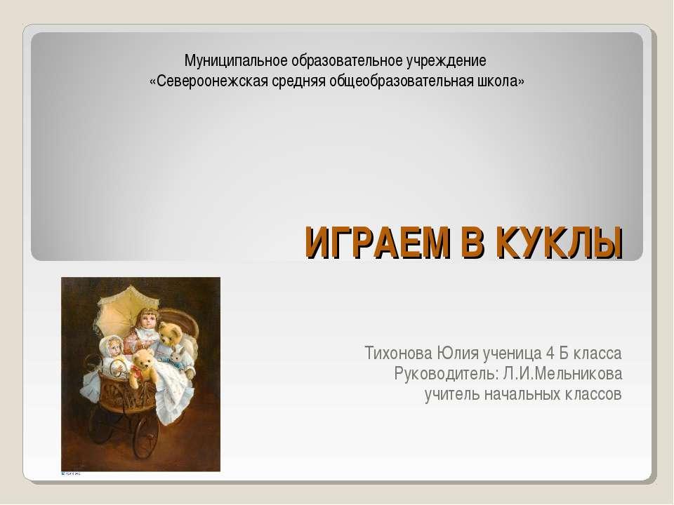 ИГРАЕМ В КУКЛЫ Тихонова Юлия ученица 4 Б класса Руководитель: Л.И.Мельникова ...