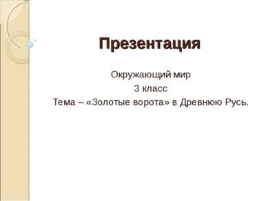 Презентация Окружающий мир 3 класс Тема – «Золотые ворота» в Древнюю Русь.