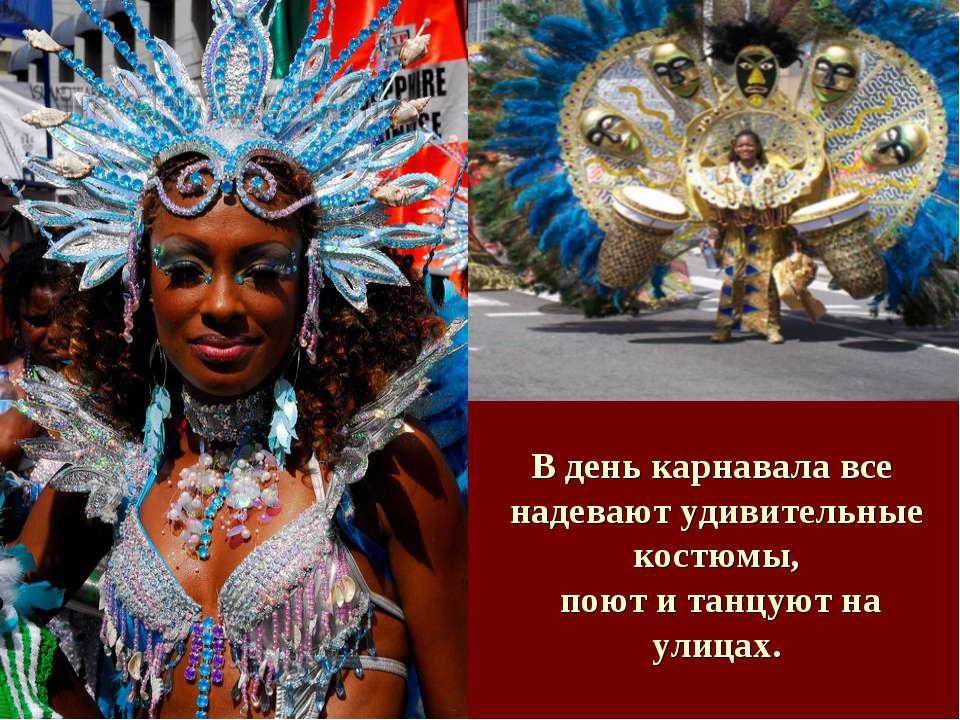 В день карнавала все надевают удивительные костюмы, поют и танцуют на улицах.