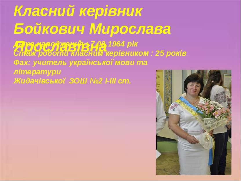 Класний керівник Бойкович Мирослава Ярославівна Дата народження : 7.02.1964 р...
