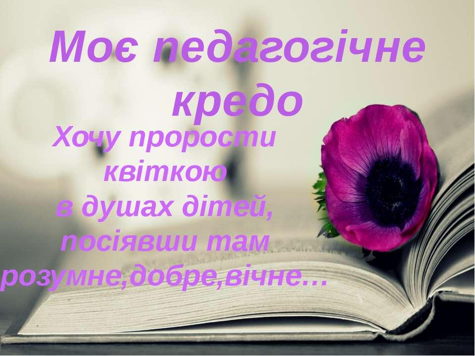 Моє педагогічне кредо Хочу прорости квіткою в душах дітей, посіявши там розум...