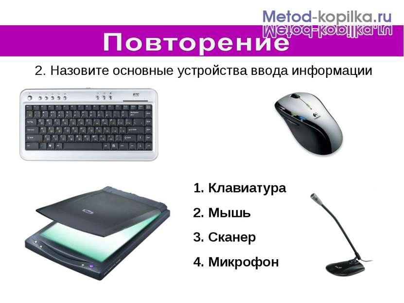 2. Назовите основные устройства ввода информации Клавиатура Мышь Сканер Микрофон