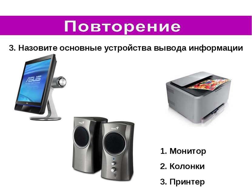 3. Назовите основные устройства вывода информации Монитор Колонки Принтер