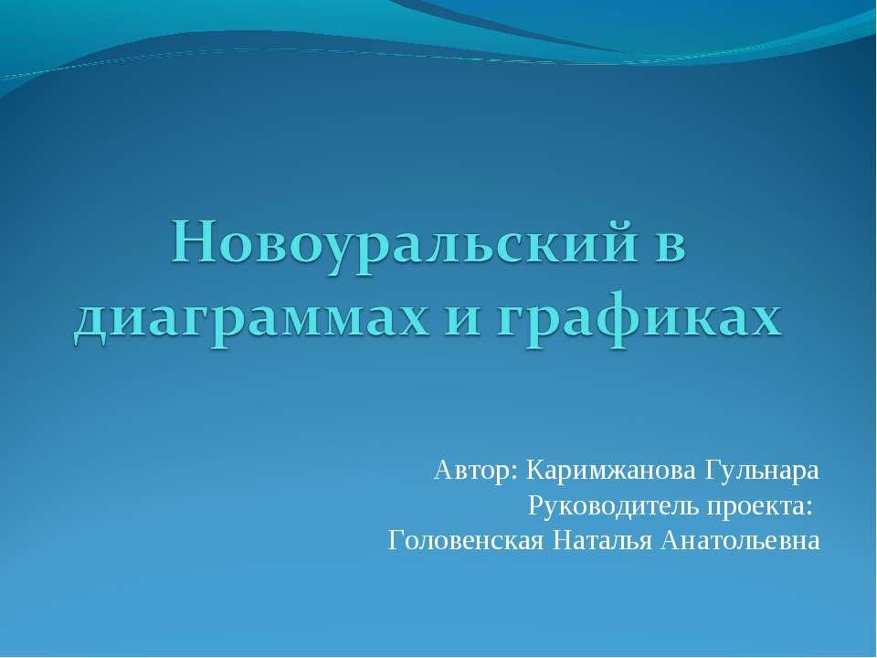 Автор: Каримжанова Гульнара Руководитель проекта: Головенская Наталья Анатоль...