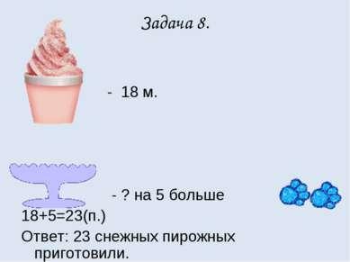 Задача 8. - 18 м. - ? на 5 больше 18+5=23(п.) Ответ: 23 снежных пирожных приг...