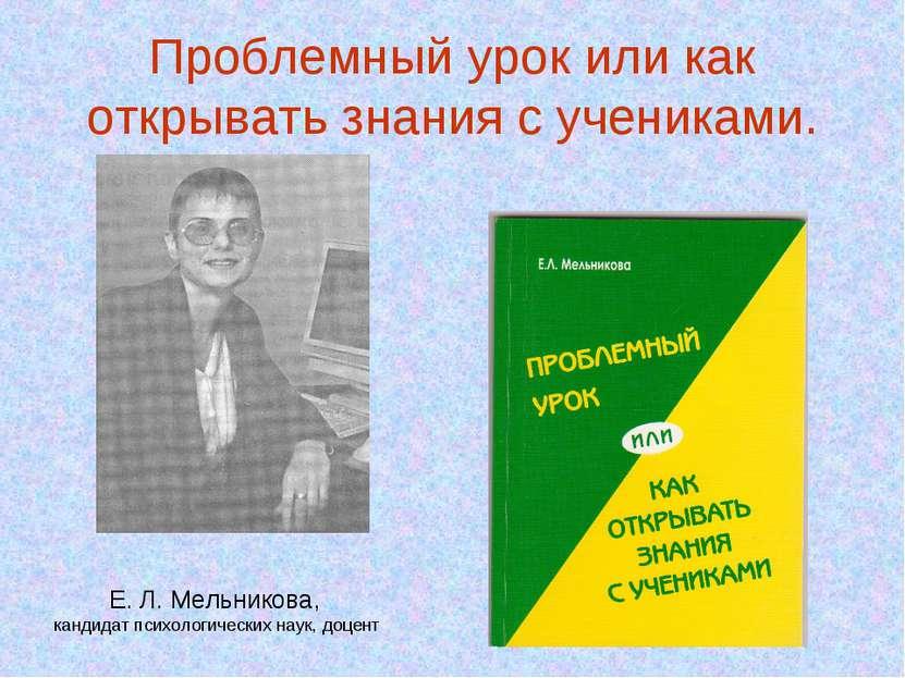 Проблемный урок или как открывать знания с учениками. Е. Л. Мельникова, канди...