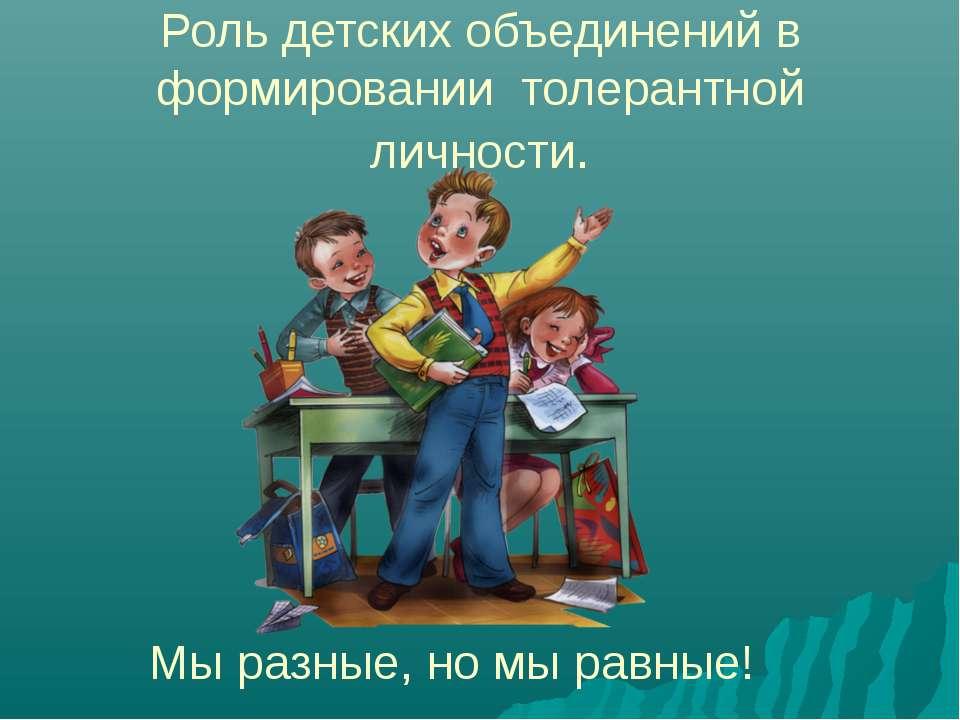 Роль детских объединений в формировании толерантной личности. Мы разные, но м...