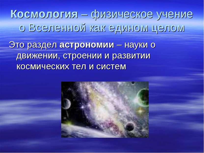 Космология – физическое учение о Вселенной как едином целом Это раздел астрон...