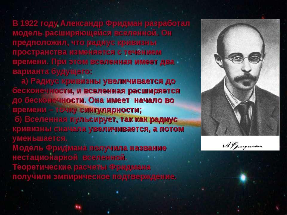 В 1922 году Александр Фридман разработал модель расширяющейся вселенной. Он п...