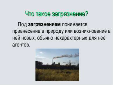 Что такое загрязнение? Под загрязнением понимается привнесение в природу или ...