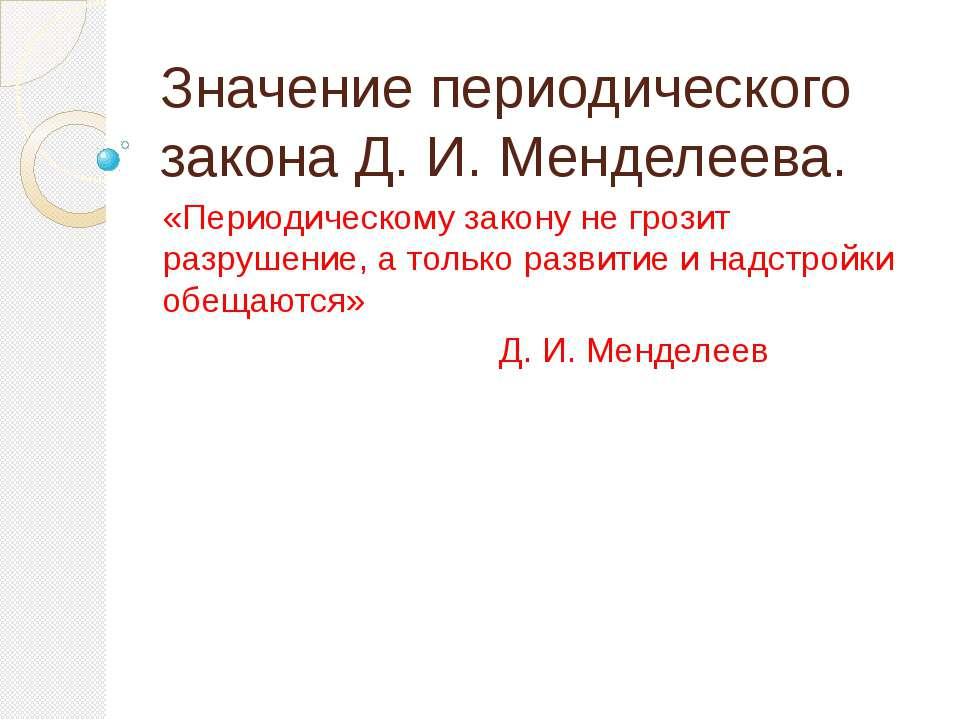 Значение периодического закона Д. И. Менделеева. «Периодическому закону не гр...