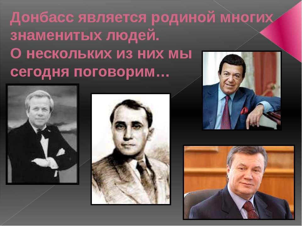 Донбасс является родиной многих знаменитых людей. О нескольких из них мы сего...