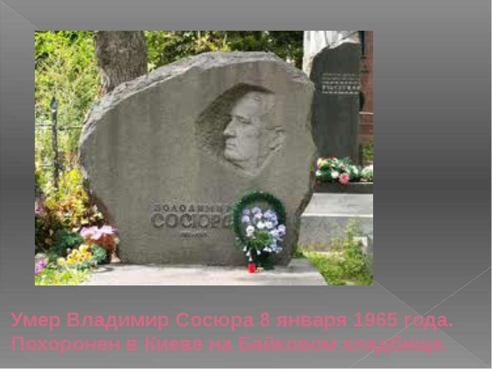 Умер Владимир Сосюра8 января1965года. Похоронен в Киеве наБайковом кладбище.