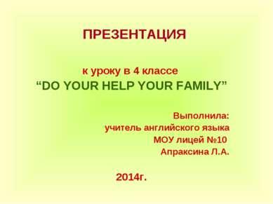 """ПРЕЗЕНТАЦИЯ к уроку в 4 классе """"DO YOUR HELP YOUR FAMILY"""" Выполнила: учитель ..."""
