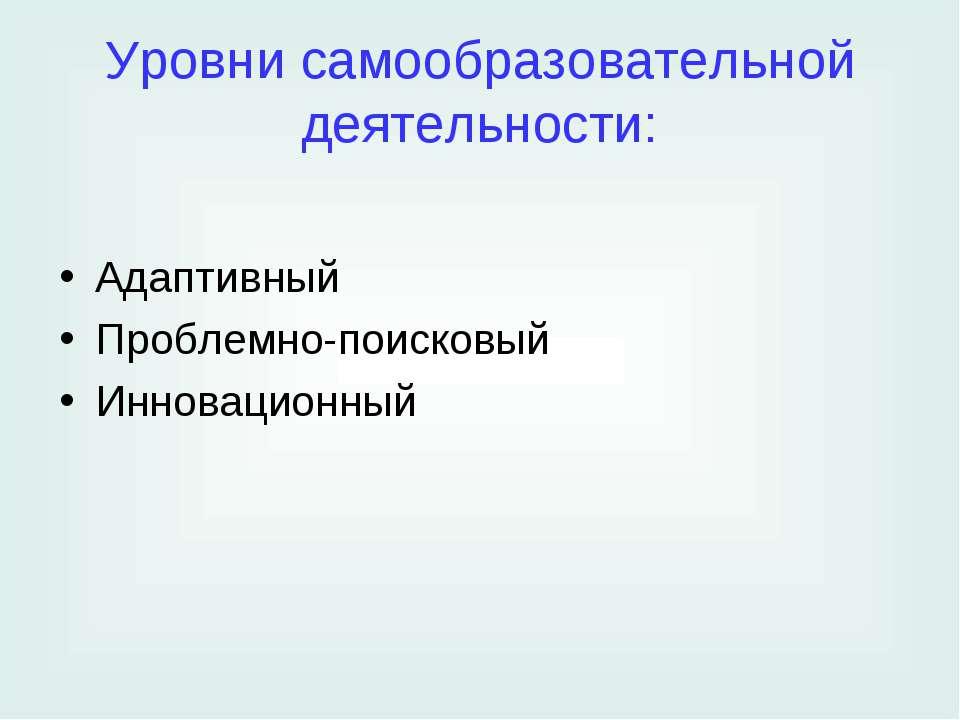 Уровни самообразовательной деятельности: Адаптивный Проблемно-поисковый Иннов...