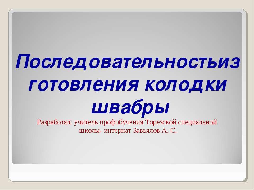 Последовательностьизготовления колодки швабры Разработал: учитель профобучени...