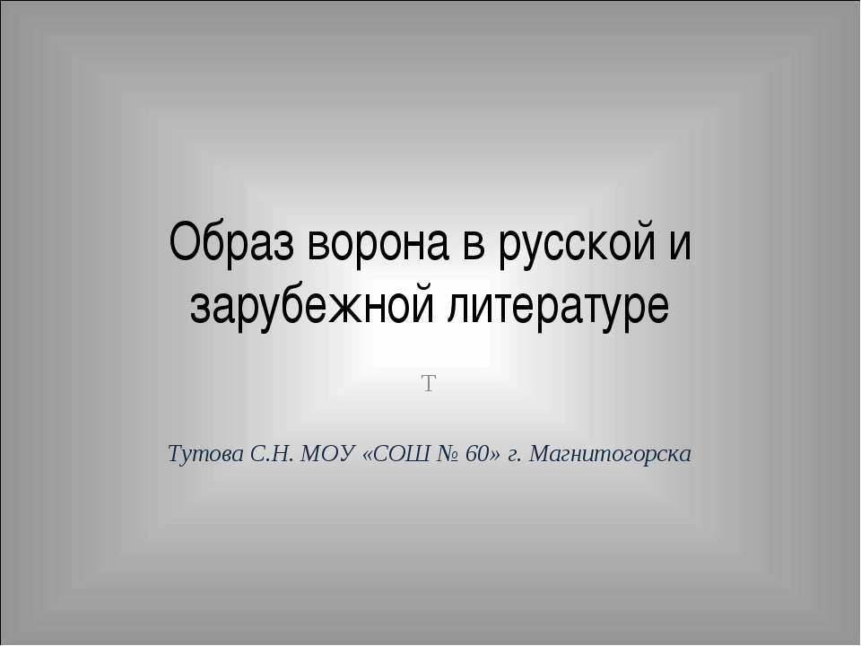 Образ ворона в русской и зарубежной литературе Т Тутова С.Н. МОУ «СОШ № 60» г...