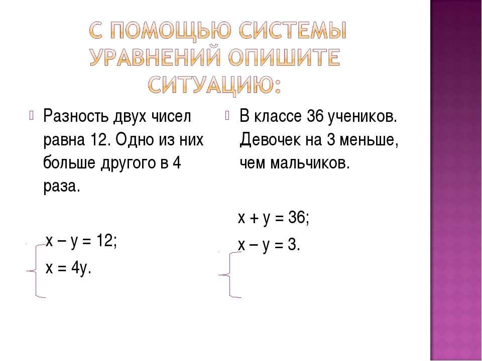 Разность двух чисел равна 12. Одно из них больше другого в 4 раза. х – у = 12...