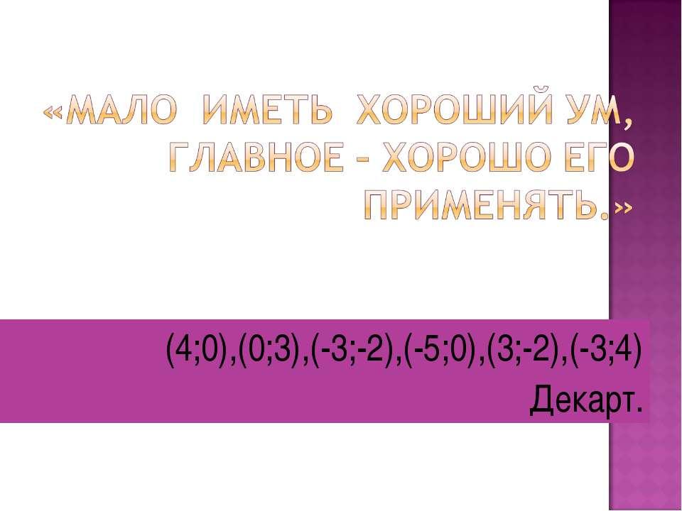 (4;0),(0;3),(-3;-2),(-5;0),(3;-2),(-3;4) Декарт.