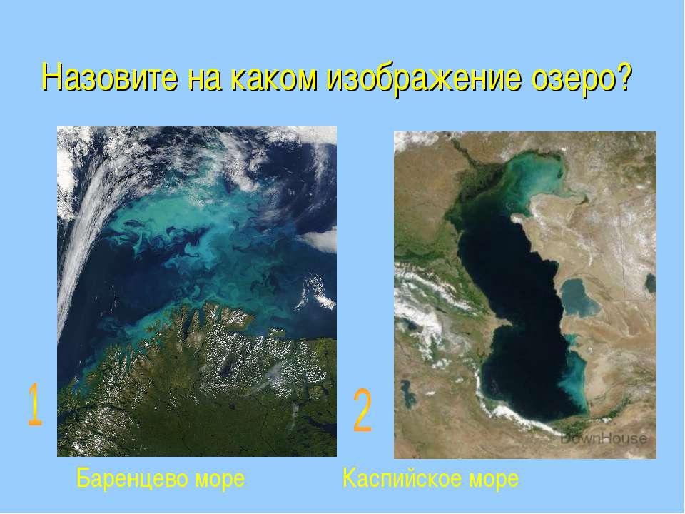 Назовите на каком изображение озеро? Баренцево море Каспийское море