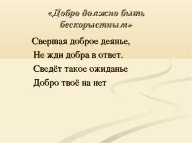 «Добро должно быть бескорыстным» Свершая доброе деянье, Не жди добра в ответ....