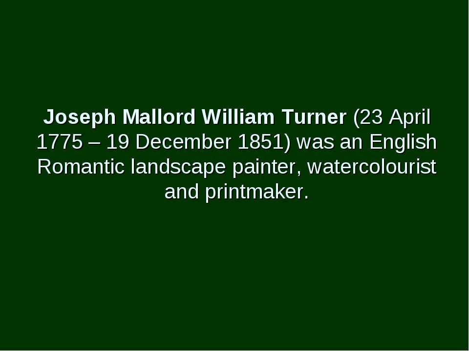 Joseph Mallord William Turner (23 April 1775 – 19 December 1851) was an Engli...