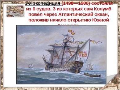 3-я экспедиция (1498—1500) состояла из 6 судов, 3 из которых сам Колумб повёл...