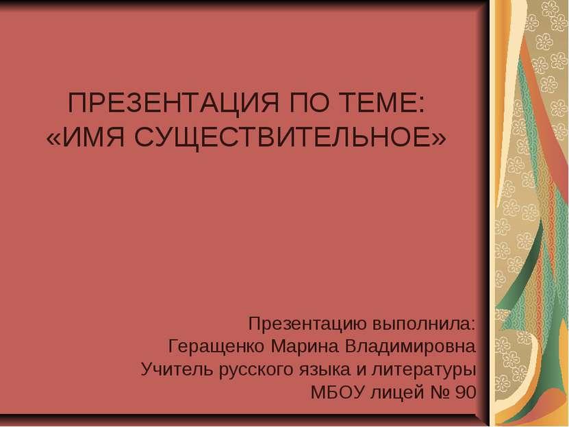 ПРЕЗЕНТАЦИЯ ПО ТЕМЕ: «ИМЯ СУЩЕСТВИТЕЛЬНОЕ» Презентацию выполнила: Геращенко М...