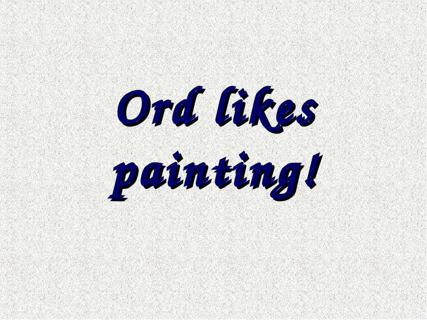 Ord likes painting!