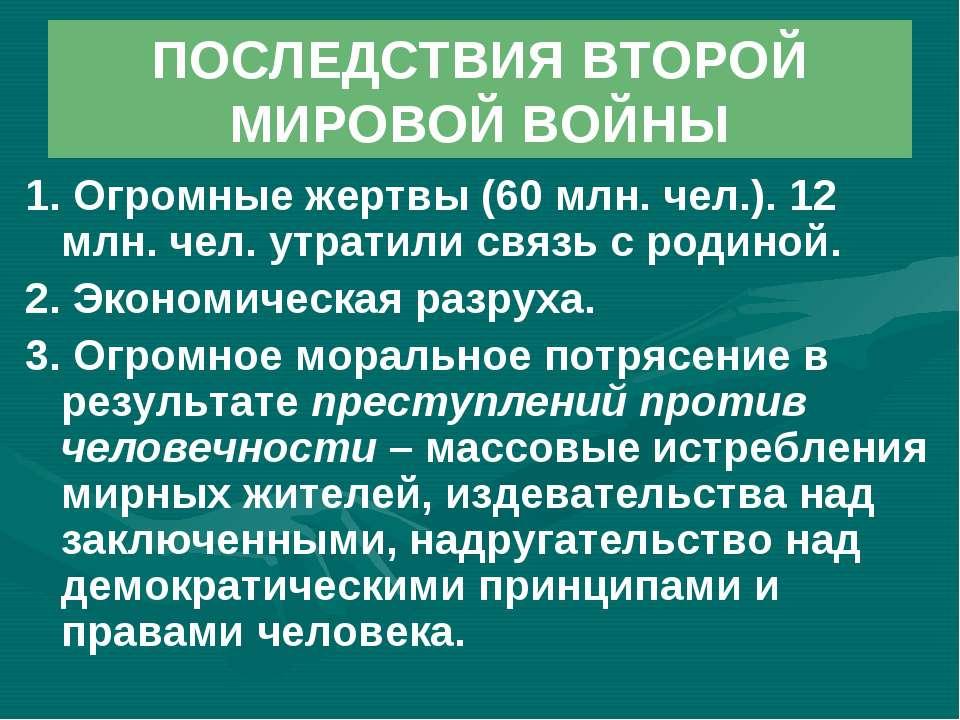 ПОСЛЕДСТВИЯ ВТОРОЙ МИРОВОЙ ВОЙНЫ 1. Огромные жертвы (60 млн. чел.). 12 млн. ч...