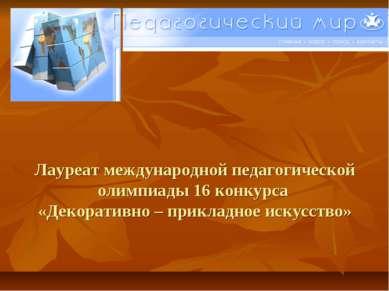Лауреат международной педагогической олимпиады 16 конкурса «Декоративно – при...