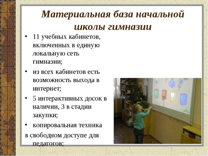 Материальная база начальной школы гимназии 11 учебных кабинетов, включенных в...
