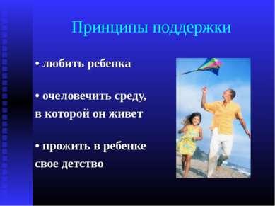 Принципы поддержки • любить ребенка • очеловечить среду, в которой он живет •...