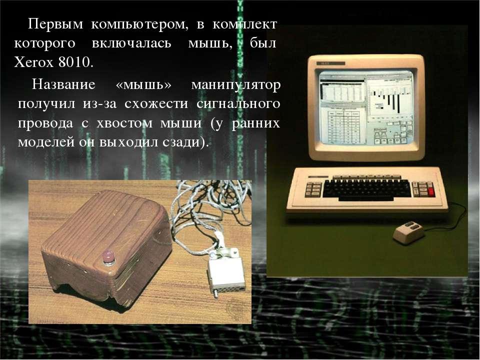 Первым компьютером, в комплект которого включалась мышь, был Xerox 8010. Назв...