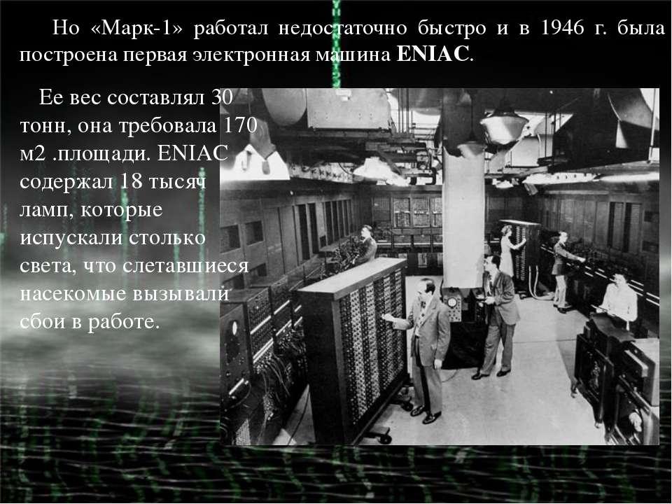 Но «Марк-1» работал недостаточно быстро и в 1946 г. была построена первая эле...