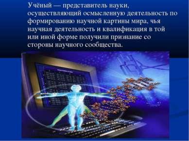 Учёный— представитель науки, осуществляющий осмысленную деятельность по форм...