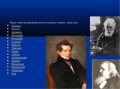 Миру известны фамилии многих великих ученых, таких как: Геродот Евклид Архиме...
