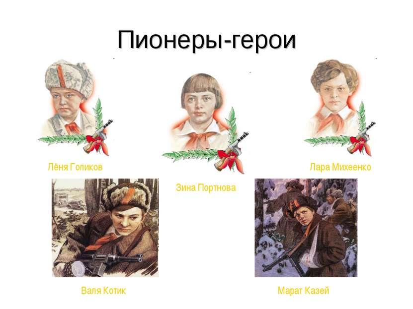 Пионеры-герои Лёня Голиков Зина Портнова Лара Михеенко Валя Котик Марат Казей