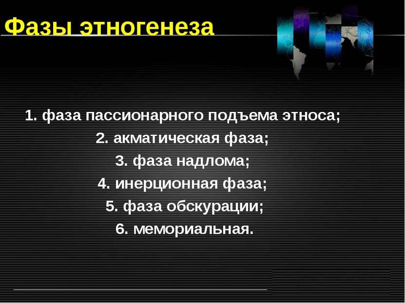 Фазы этногенеза 1. фаза пассионарного подъема этноса; 2. акматическая фаза; 3...