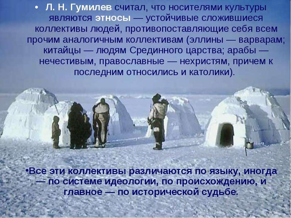 Л. Н. Гумилев считал, что носителями культуры являются этносы — устойчивые сл...
