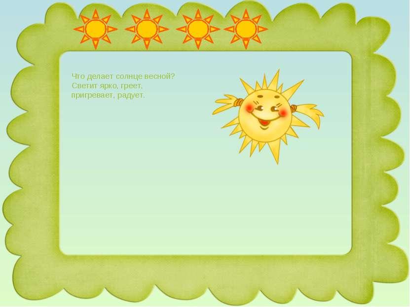 Что делает солнце весной? Светит ярко, греет, пригревает, радует.