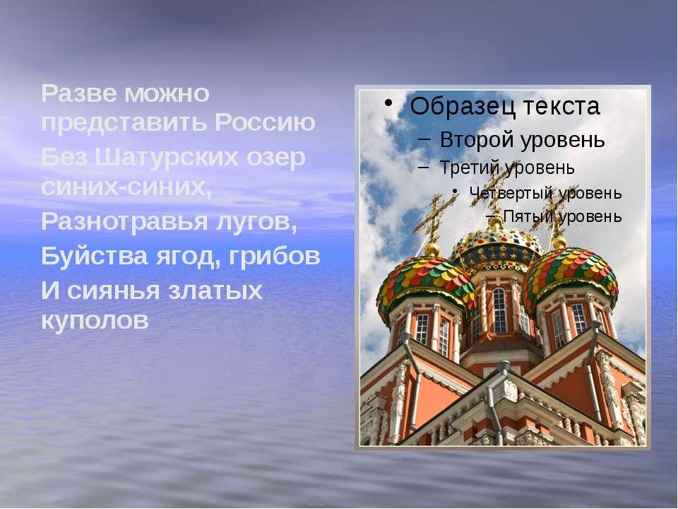 Разве можно представить Россию Без Шатурских озер синих-синих, Разнотравья лу...