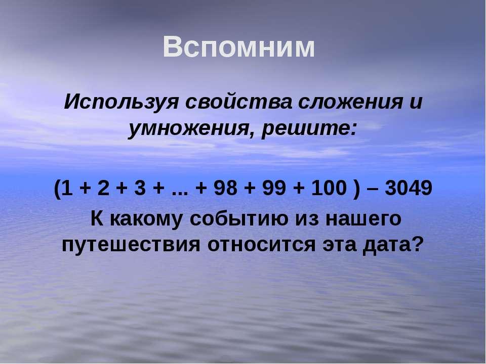 Вспомним Используя свойства сложения и умножения, решите: (1 + 2 + 3 + ... + ...