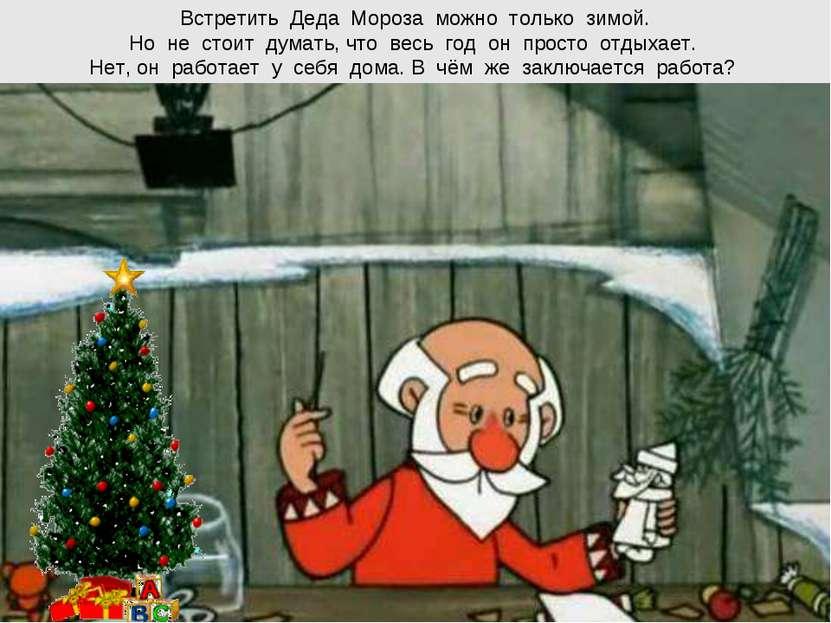 Встретить Деда Мороза можно только зимой. Но не стоит думать, что весь год он...