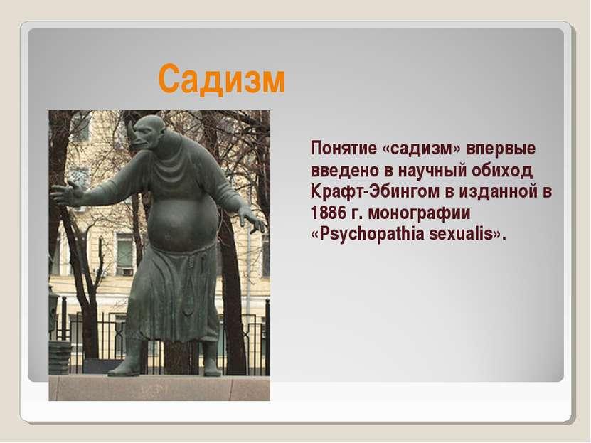 Садизм Понятие «садизм» впервые введено в научный обиход Крафт-Эбингом в изда...