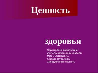 здоровья Ценность Лоретц Анна васильевна, учитель начальных классов, МОУ «СОШ...