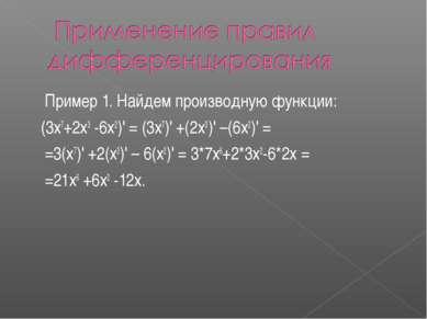 Пример 1. Найдем производную функции: (3х7+2х3 -6х2)' = (3х7)' +(2х3)' –(6х2)...