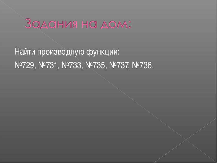Найти производную функции: №729, №731, №733, №735, №737, №736.